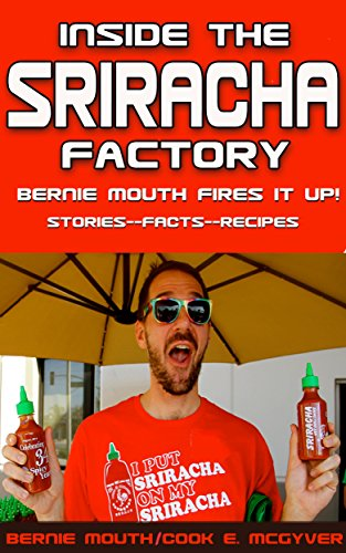 Inside The SRIRACHA Factory: Bernie Mouth Fires It Up! by Bernie Mouth, Cook E. McGyver