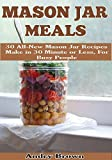 Mason Jar Meals: 31 All-New Mason Jar Recipes Make in 30 Minute or Less For Busy People