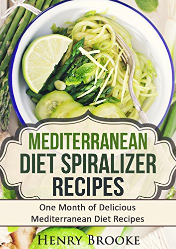 Mediterranean Diet Spiralizer Recipes: One Month of Delicious Mediterranean Diet Recipes (Spiralizer Cooking) by Henry Brooke