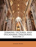 Sermons, Lectures, and Occasional Discourses, Volume 3 by Irving, Edward published by Nabu Press (2010) [Paperback]
