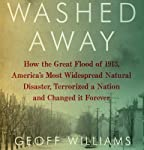 Washed Away: How the Great Flood of 1913, America's Most Widespread Natural Disaster, Terrorized a Nation and Changed It Forever | Geoff Williams