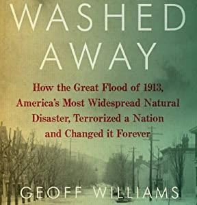 Washed Away: How the Great Flood of 1913, America's Most Widespread Natural Disaster, Terrorized a Nation and Changed It Forever | [Geoff Williams]