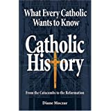 What Every Catholic Wants to Know: Catholic History: From the Catacombs to the Reformationby Diane Moczar