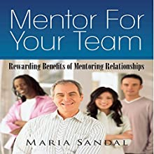 Mentor for Your Team: Rewarding Benefits of Mentoring Relationships (       UNABRIDGED) by Maria Sandal Narrated by Ted R. Brown