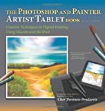 The Photoshop and Painter Artist Tablet Book: Creative Techniques in Digital Painting Using Wacom and the iPad (2nd Edition)