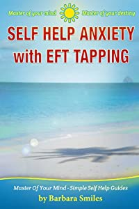 Self Help Anxiety With EFT Tapping - Master of your Mind - Master of your Destiny (Master Of Your Mind - Simple Self Help Guides Book 1)