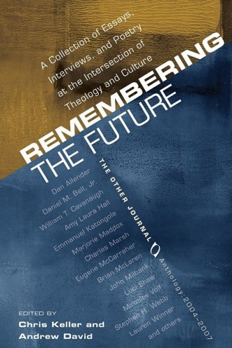 Remembering the Future: A Collection of Essays, Interviews, and Poetry at the Intersection of Theology and Culture: The Other Journal 2004-200, Chris Keller, ed.