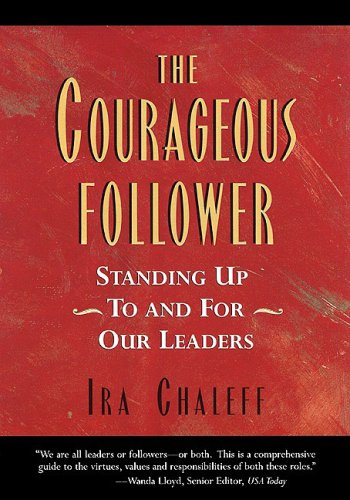 The Courageous Follower: Standing Up to & for Our Leaders, Ira Chaleff