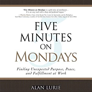Five Minutes on Mondays: Finding Unexpected Purpose, Peace, and Fulfillment at Work | [Alan Lurie]
