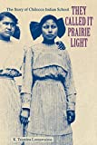 They Called It Prairie Light: The Story of Chilocco Indian School (North American Indian Prose Award)
