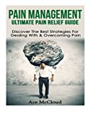 Pain Management: Ultimate Pain Relief Guide- Discover The Best Strategies For Dealing With & Overcoming Pain (Pain Management, Pain Relief, Chronic ... Pain Treatment, Joint Pain, Treating Pain)
