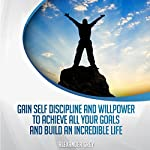 Gain Discipline and Willpower to Achieve All Your Goals and Build an Incredible Life | Alexander Grey