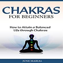 Chakras for Beginners: How to Attain a Balanced Life Through Chakras (       UNABRIDGED) by June Marial Narrated by Marsha Waterbury