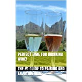 Perfect Time for Drinking Wine! - The #1 Guide to Pairing and Enjoying Wine (Wine Selection, Wine Pairing, Wine Drinking, Red Wine, White Wine, Pink Wine, Wine Making, Wine History,) ~ James Harper