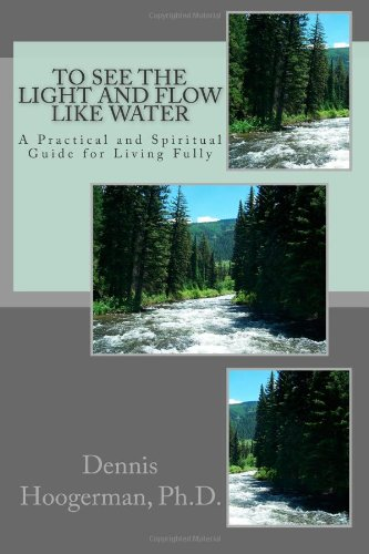To See the Light and Flow like Water: A Practical & Spiritual Guide for Living Fully