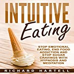 Intuitive Eating: Stop Emotional Eating, End Food Addiction, and Stop Sugar Cravings with Hypnosis and Meditation | Richard Hartell