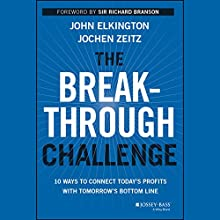 The Breakthrough Challenge: 10 Ways to Connect Today's Profits with Tomorrow's Bottom Line (       UNABRIDGED) by John Elkington, Jochen Zeitz Narrated by Stephen Hoye