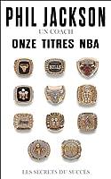 Phil Jackson - Un coach, Onze titres NBA : Les secrets du succ�s