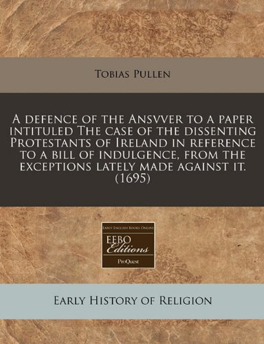 A defence of the Ansvver to a paper intituled The case of the dissenting Protestants of Ireland in reference to a bill of indulgence, from the exceptions lately made against it. (1695)