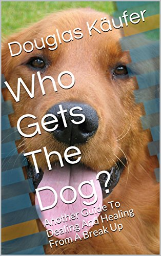 Book: Who Gets The Dog? - Another Guide To Dealing And Healing From A Break Up (Get Over It - Book 3) by Douglas Käufer