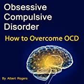 Obsessive Compulsive Disorder: How to Overcome OCD | [Albert Rogers]