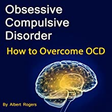 Obsessive Compulsive Disorder: How to Overcome OCD Audiobook by Albert Rogers Narrated by Leigh Ashman