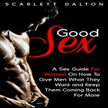 Good Sex: A Sex Guide for Women on How to Give Men What They Want and Keep Them Coming Back for More (       UNABRIDGED) by Scarlett Dalton Narrated by Scarlett Dalton