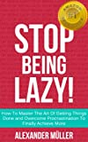 img - for STOP BEING LAZY! How To Master The Art Of Getting Things Done and Overcome Procrastination To Finally Achieve More (Free Bonus Audio Included) book / textbook / text book