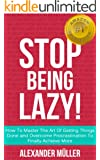 STOP BEING LAZY! How To Master The Art Of Getting Things Done and Overcome Procrastination To Finally Achieve More
