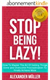 STOP BEING LAZY! How To Master The Art Of Getting Things Done and Overcome Procrastination To Finally Achieve More (English Edition)
