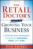 The Retail Doctors Guide to Growing Your Business: A Step-by-Step Approach to Quickly Diagnose, Treat, and Cure