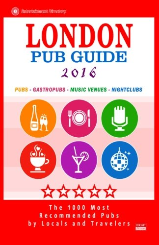 London Pub Guide 2016: The 1000 Best Bars and Pubs in London, England (City Pub Guide 2016)