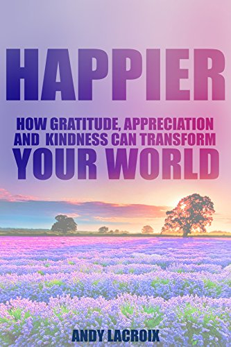 Free Kindle Book : Happier: How Gratitude, Appreciation and Kindness can Transform Your World, a guide on How to Find Happiness