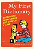 Ross Horsley My First Dictionary: Corrupting Young Minds One Word at a Time