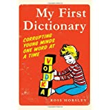 My First Dictionary: Corrupting Young Minds One Word at a Timeby Ross Horsley