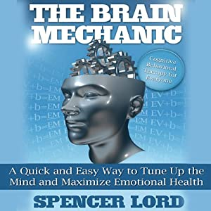 The Brain Mechanic: A Quick and Easy Way to Tune Up the Mind and Maximize Emotional Health | [Spencer Lord]