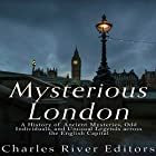 Mysterious London: A History of Ancient Mysteries, Odd Individuals, and Unusual Legends Across the English Capital Hörbuch von  Charles River Editors Gesprochen von: Scott Clem