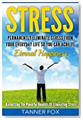 Stress: Permanently Eliminate Stress From Your Everyday Life So You Can Achieve Eternal Happiness: Harnessing The Powerful Benefits Of Eliminating Stress
