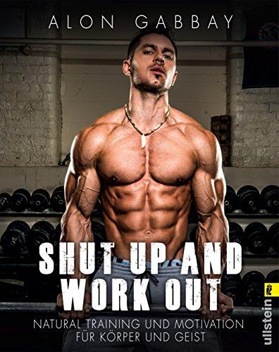 Shut up and work out: Natural Training und Motivation fuer Koerper und Geist