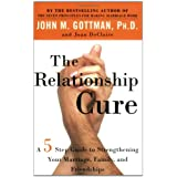 The Relationship Cure: A 5 Step Guide to Strengthening Your Marriage, Family, and Friendships ~ John Mordechai Gottman