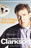For Crying Out Loud: The World According To Clarkson Vol 3