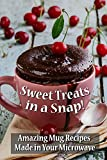 Microwave Mug Recipes: Sweet Treats in a Snap: Amazing Mug Recipes Made in Your Microwave