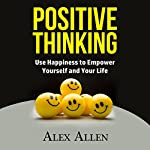 Positive Thinking: Use Happiness to Empower Yourself and Your Life | Alex Allen