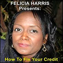 Felicia Harris Presents: How to Fix Your Credit  by Felicia Harris Narrated by Felicia Harris