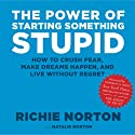 The Power of Starting Something Stupid: How to Crush Fear, Make Dreams Happen, and Live without Regret (       UNABRIDGED) by Richie Norton, Natalie Norton Narrated by Richie Norton