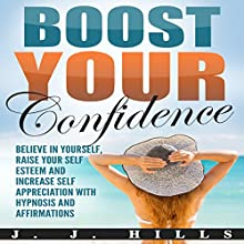 Boost Your Confidence: Believe in Yourself, Raise Your Self Esteem and Increase Self Appreciation with Hypnosis and Affirmations Speech by J. J. Hills Narrated by  SereneDream Studios