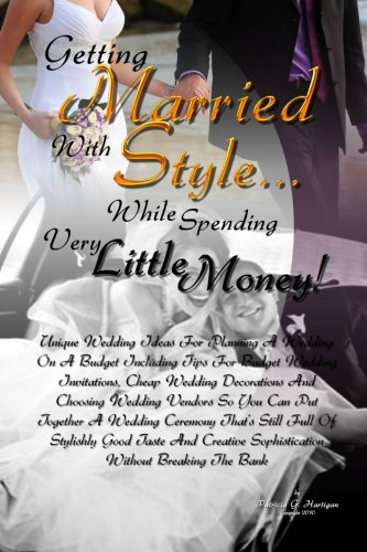 Getting Married With Style. While Spending Very Little Money!: Unique Wedding Ideas For Planning A Wedding On A Budget Including Tips For Budget. Full Of Stylishly Good Taste And Creative