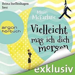 Vielleicht mag ich dich morgen (       ungekürzt) von Mhairi McFarlane Gesprochen von: Britta Steffenhagen
