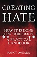 Creating Hate: How It Is Done, How To Destroy It: A Practical Handbook