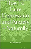 How To Cure Depression and Anxiety - Naturally